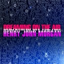 Henry John Morgan - Dreaming on the air
