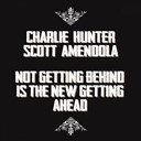Charlie Hunter / Scott Amendola - Not getting behind is the new getting ahead