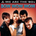 Bow Wow Wow - We are the '80s